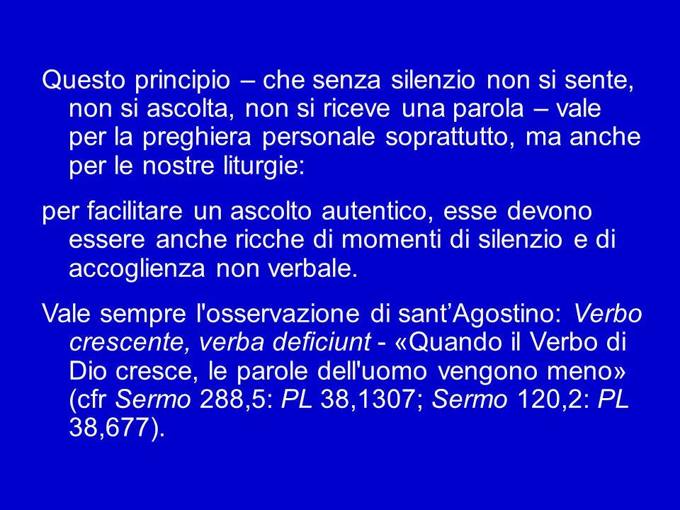 Per questo nella già menzionata Esortazione Verbum Domini ho ricordato la necessità di educarci al valore del silenzio: «Riscoprire la centralità dell