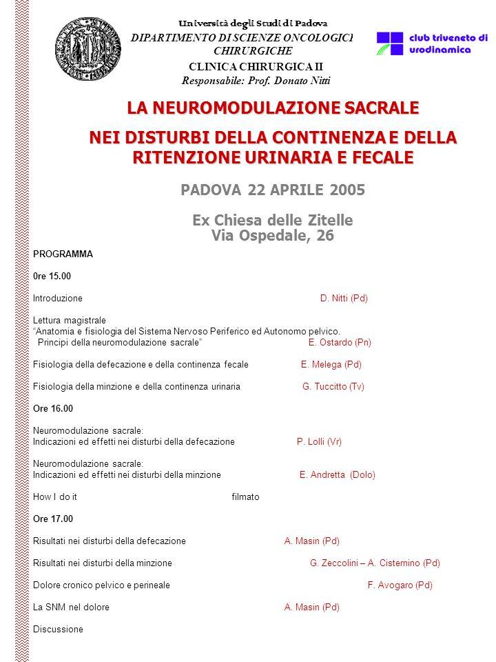 PADOVA 22 APRILE 2005 Ex Chiesa delle Zitelle Via Ospedale, 26 LA NEUROMODULAZIONE SACRALE NEI DISTURBI DELLA CONTINENZA E DELLA RITENZIONE URINARIA E FECALE Università degli Studi di Padova DIPARTIMENTO DI SCIENZE ONCOLOGICHE E CHIRURGICHE PROGRAMMA 0re 15.00 Introduzione D.