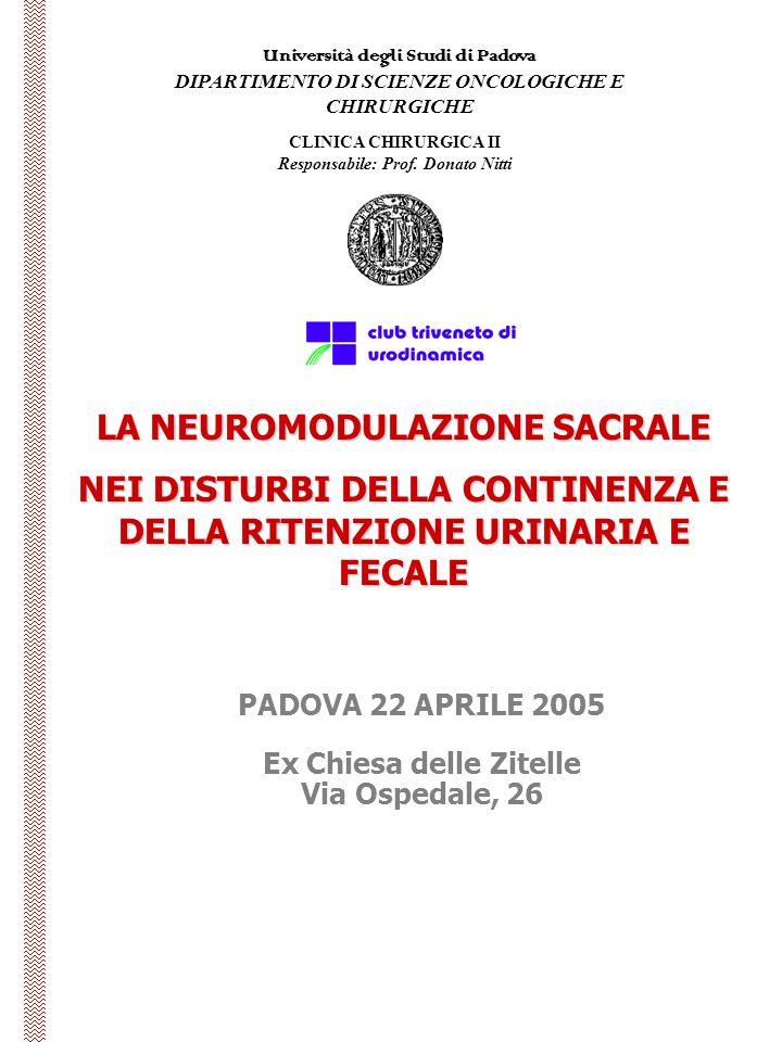 Università degli Studi di Padova DIPARTIMENTO DI SCIENZE ONCOLOGICHE E CHIRURGICHE LA NEUROMODULAZIONE SACRALE NEI DISTURBI DELLA CONTINENZA E DELLA RITENZIONE URINARIA E FECALE PADOVA 22 APRILE 2005 Ex Chiesa delle Zitelle Via Ospedale, 26 CLINICA CHIRURGICA II Responsabile: Prof.