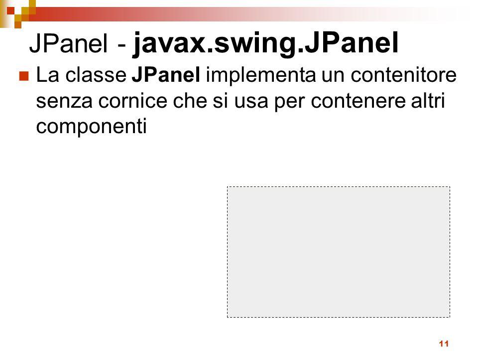 11 JPanel - javax.swing.JPanel La classe JPanel implementa un contenitore senza cornice che si usa per contenere altri componenti