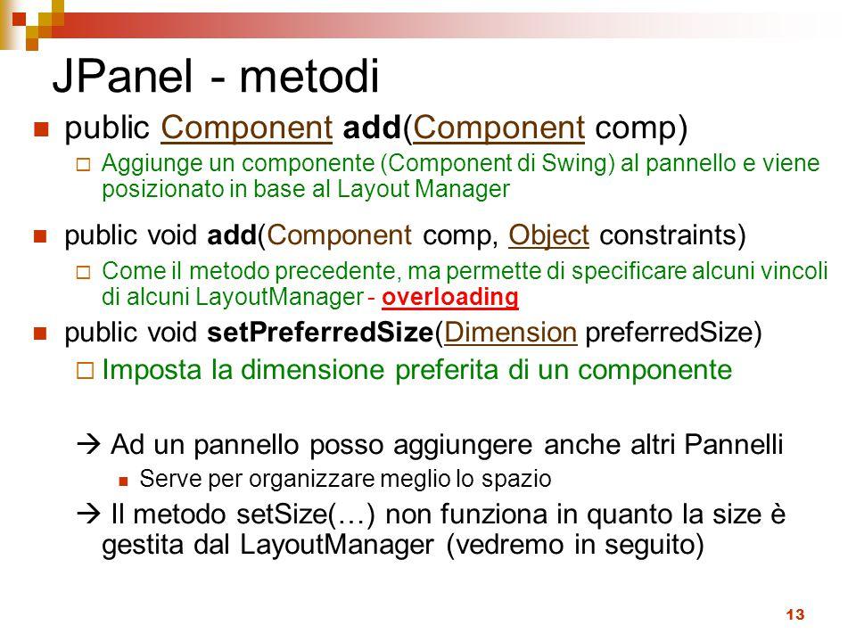 13 JPanel - metodi public Component add(Component comp)Component  Aggiunge un componente (Component di Swing) al pannello e viene posizionato in base al Layout Manager public void add(Component comp, Object constraints)Object  Come il metodo precedente, ma permette di specificare alcuni vincoli di alcuni LayoutManager - overloading public void setPreferredSize(Dimension preferredSize)Dimension  Imposta la dimensione preferita di un componente  Ad un pannello posso aggiungere anche altri Pannelli Serve per organizzare meglio lo spazio  Il metodo setSize(…) non funziona in quanto la size è gestita dal LayoutManager (vedremo in seguito)