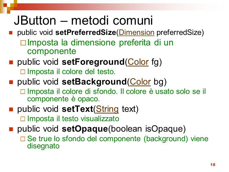 18 JButton – metodi comuni public void setPreferredSize(Dimension preferredSize)Dimension  Imposta la dimensione preferita di un componente public void setForeground(Color fg)Color  Imposta il colore del testo.