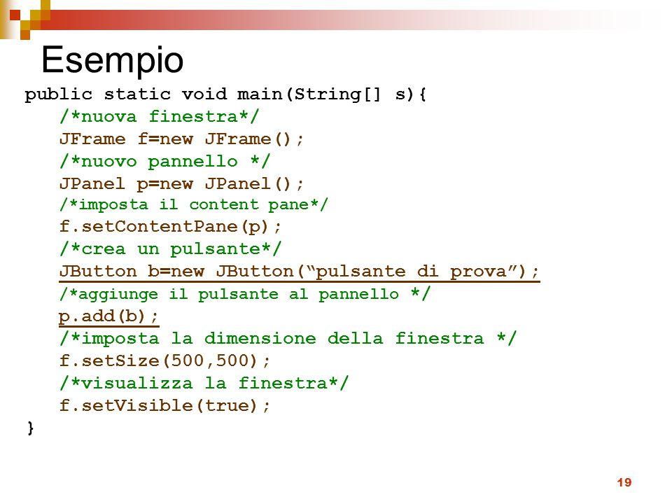 19 Esempio public static void main(String[] s){ /*nuova finestra*/ JFrame f=new JFrame(); /*nuovo pannello */ JPanel p=new JPanel(); /*imposta il content pane*/ f.setContentPane(p); /*crea un pulsante*/ JButton b=new JButton( pulsante di prova ); /*aggiunge il pulsante al pannello */ p.add(b); /*imposta la dimensione della finestra */ f.setSize(500,500); /*visualizza la finestra*/ f.setVisible(true); }