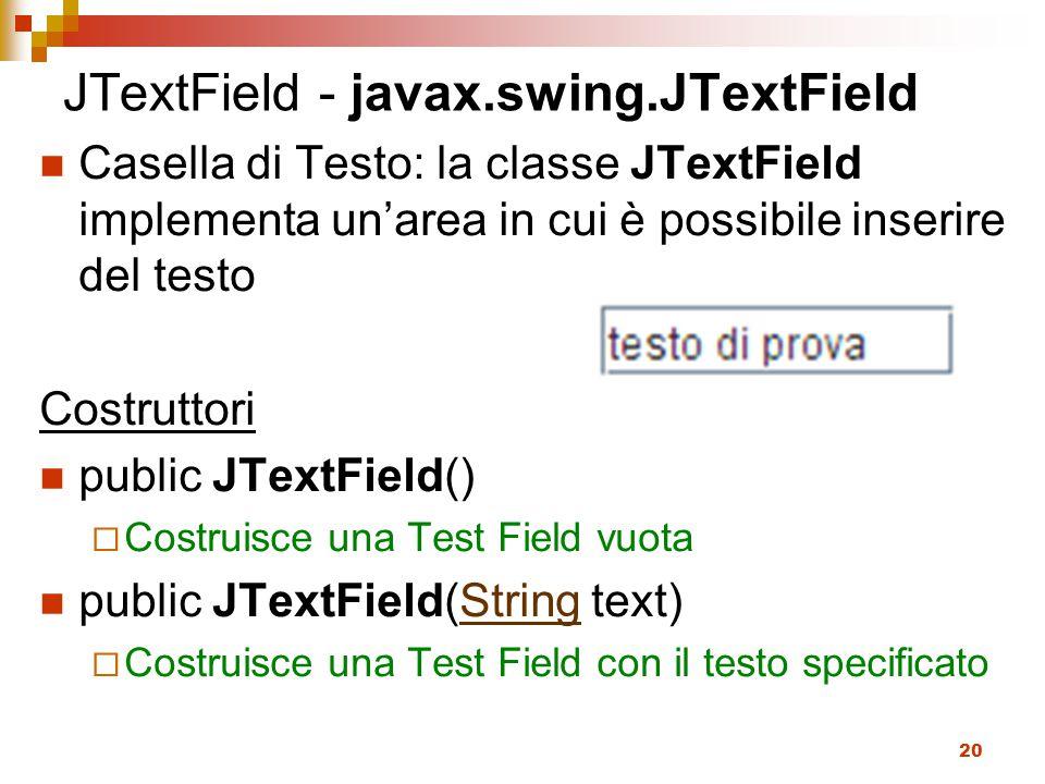 20 JTextField - javax.swing.JTextField Casella di Testo: la classe JTextField implementa un'area in cui è possibile inserire del testo Costruttori public JTextField()  Costruisce una Test Field vuota public JTextField(String text)String  Costruisce una Test Field con il testo specificato