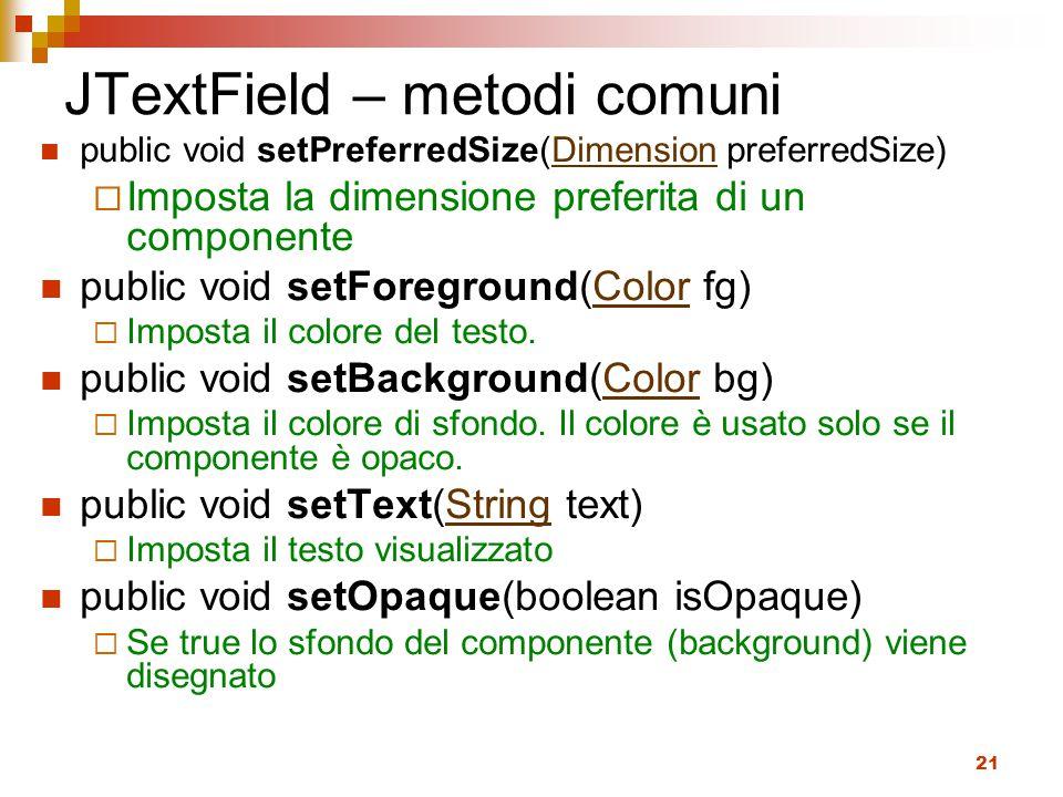 21 JTextField – metodi comuni public void setPreferredSize(Dimension preferredSize)Dimension  Imposta la dimensione preferita di un componente public void setForeground(Color fg)Color  Imposta il colore del testo.