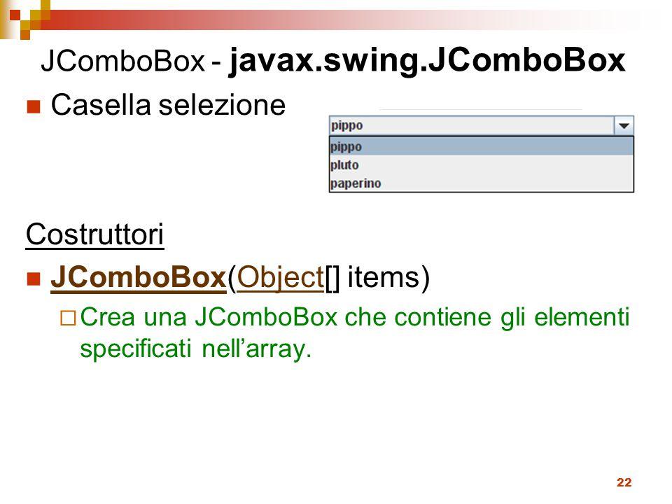 22 JComboBox - javax.swing.JComboBox Casella selezione Costruttori JComboBox(Object[] items) JComboBoxObject  Crea una JComboBox che contiene gli elementi specificati nell'array.