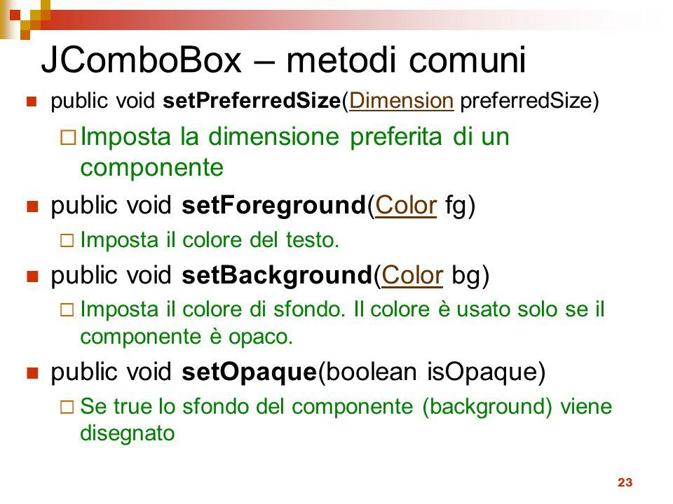 23 JComboBox – metodi comuni public void setPreferredSize(Dimension preferredSize)Dimension  Imposta la dimensione preferita di un componente public void setForeground(Color fg)Color  Imposta il colore del testo.