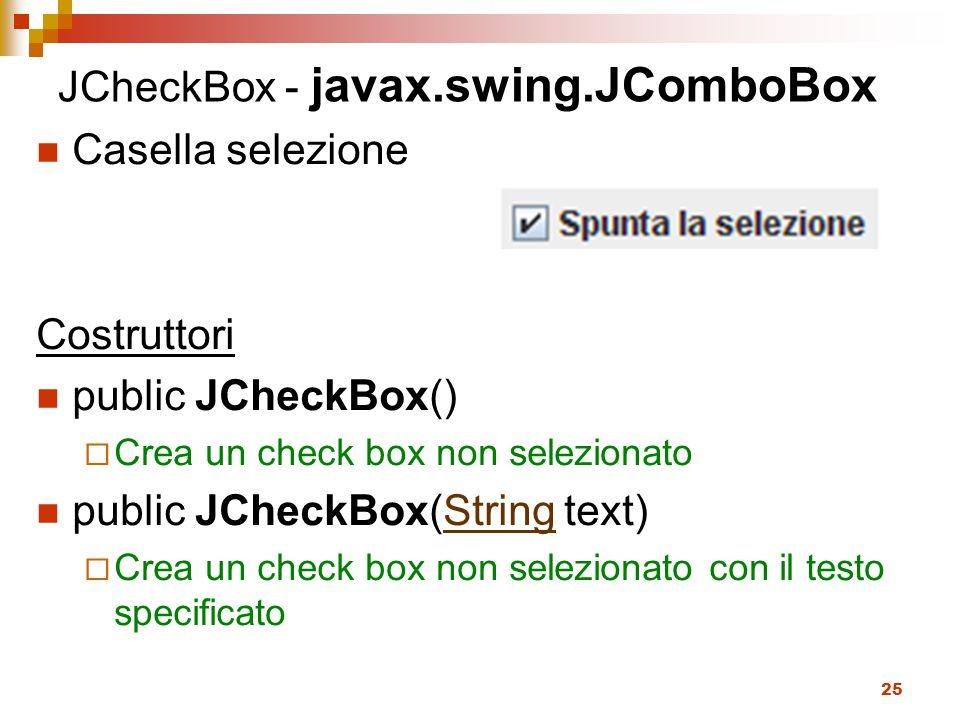 25 JCheckBox - javax.swing.JComboBox Casella selezione Costruttori public JCheckBox()  Crea un check box non selezionato public JCheckBox(String text)String  Crea un check box non selezionato con il testo specificato