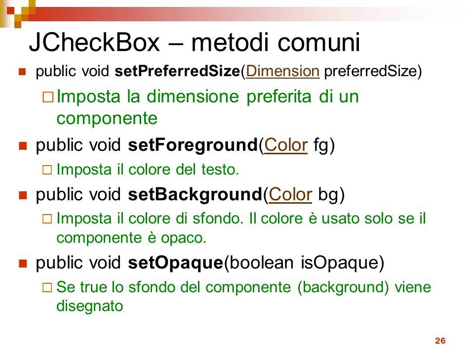 26 JCheckBox – metodi comuni public void setPreferredSize(Dimension preferredSize)Dimension  Imposta la dimensione preferita di un componente public void setForeground(Color fg)Color  Imposta il colore del testo.