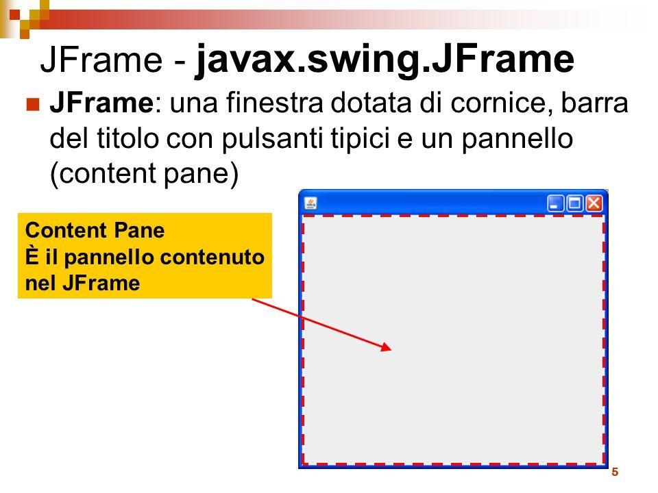 5 JFrame - javax.swing.JFrame JFrame: una finestra dotata di cornice, barra del titolo con pulsanti tipici e un pannello (content pane) Content Pane È il pannello contenuto nel JFrame