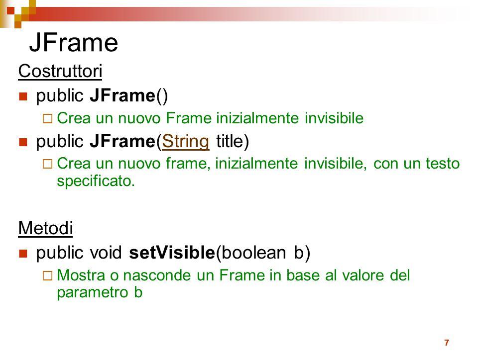 7 JFrame Costruttori public JFrame()  Crea un nuovo Frame inizialmente invisibile public JFrame(String title)String  Crea un nuovo frame, inizialmente invisibile, con un testo specificato.