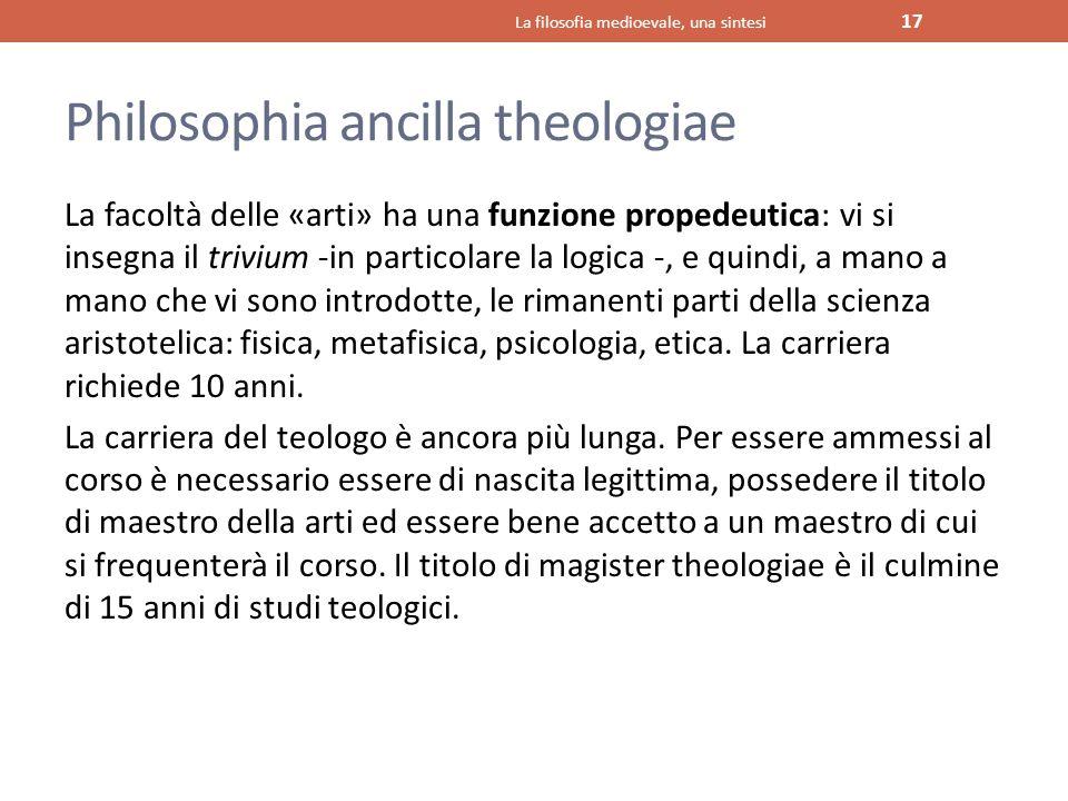 Philosophia ancilla theologiae La facoltà delle «arti» ha una funzione propedeutica: vi si insegna il trivium -in particolare la logica -, e quindi, a