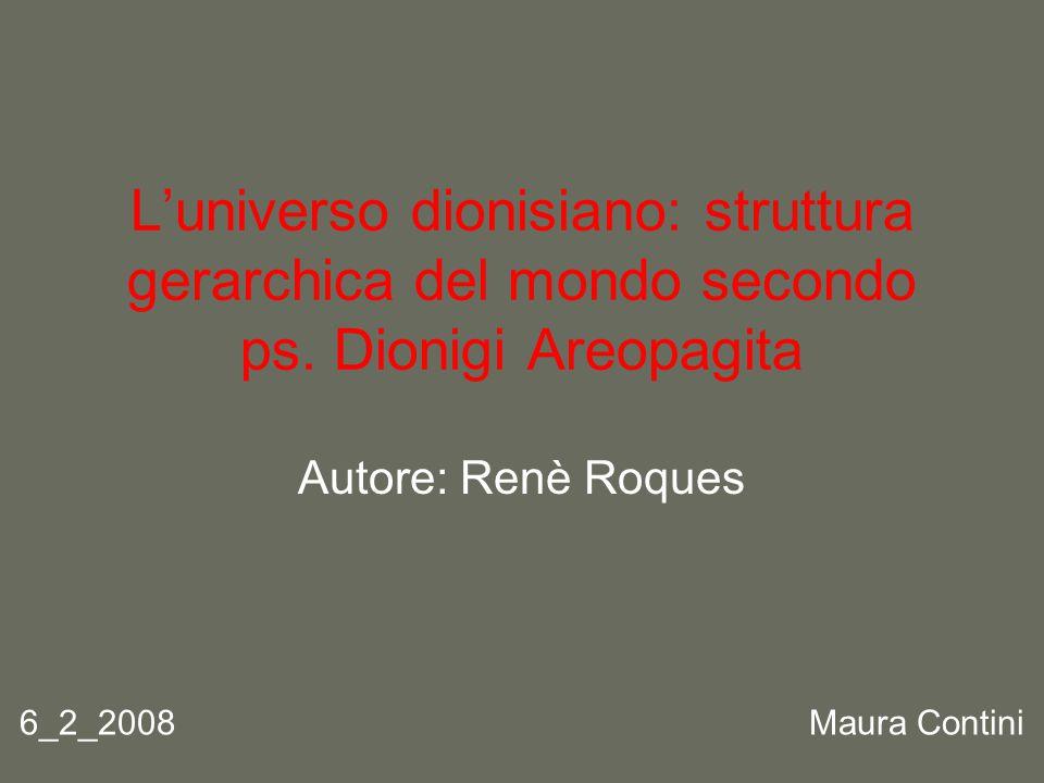 L'universo dionisiano: struttura gerarchica del mondo secondo ps. Dionigi Areopagita Autore: Renè Roques 6_2_2008 Maura Contini