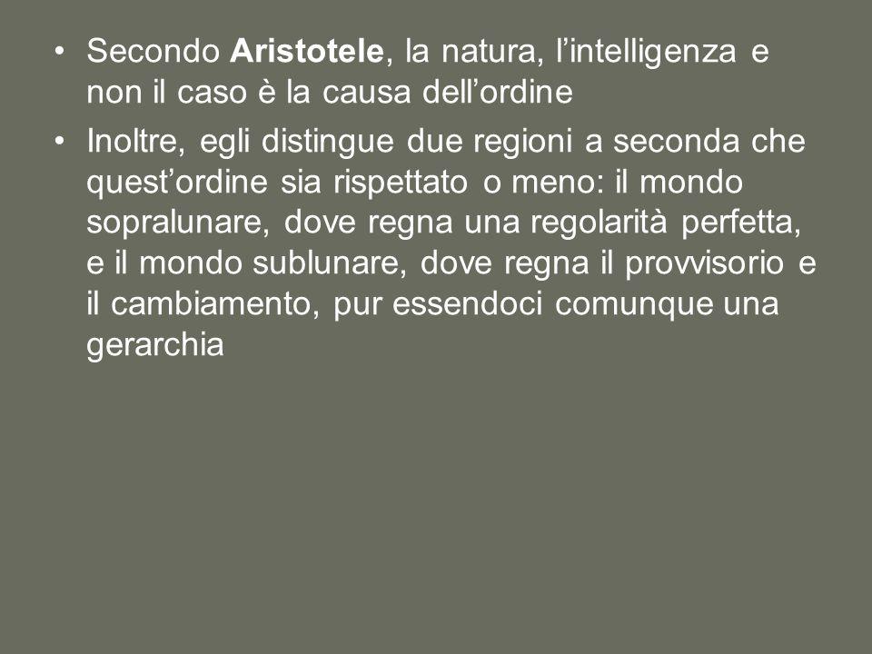 Secondo Aristotele, la natura, l'intelligenza e non il caso è la causa dell'ordine Inoltre, egli distingue due regioni a seconda che quest'ordine sia rispettato o meno: il mondo sopralunare, dove regna una regolarità perfetta, e il mondo sublunare, dove regna il provvisorio e il cambiamento, pur essendoci comunque una gerarchia