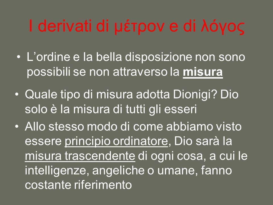 I derivati di μέτρον e di λόγος L'ordine e la bella disposizione non sono possibili se non attraverso la misura Quale tipo di misura adotta Dionigi? D