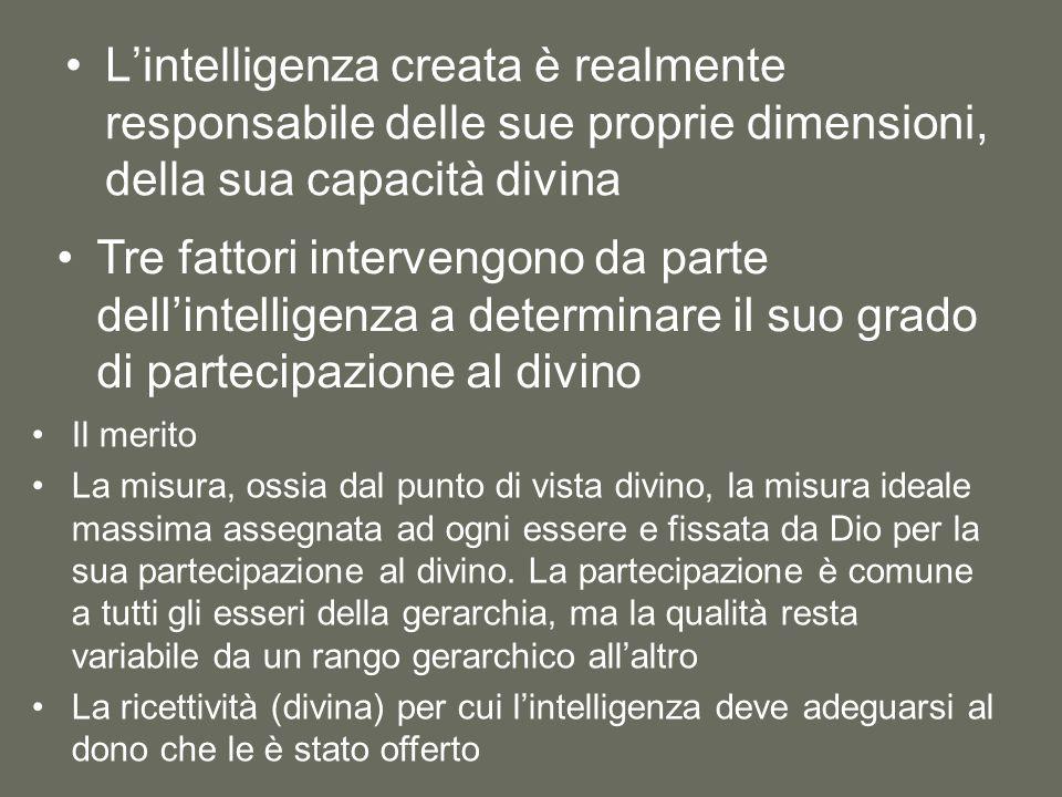 L'intelligenza creata è realmente responsabile delle sue proprie dimensioni, della sua capacità divina Tre fattori intervengono da parte dell'intelligenza a determinare il suo grado di partecipazione al divino Il merito La misura, ossia dal punto di vista divino, la misura ideale massima assegnata ad ogni essere e fissata da Dio per la sua partecipazione al divino.