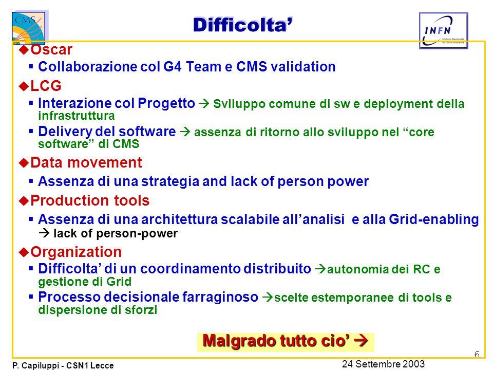 6 P. Capiluppi - CSN1 Lecce 24 Settembre 2003 Difficolta' u Oscar  Collaborazione col G4 Team e CMS validation u LCG  Interazione col Progetto  Svi