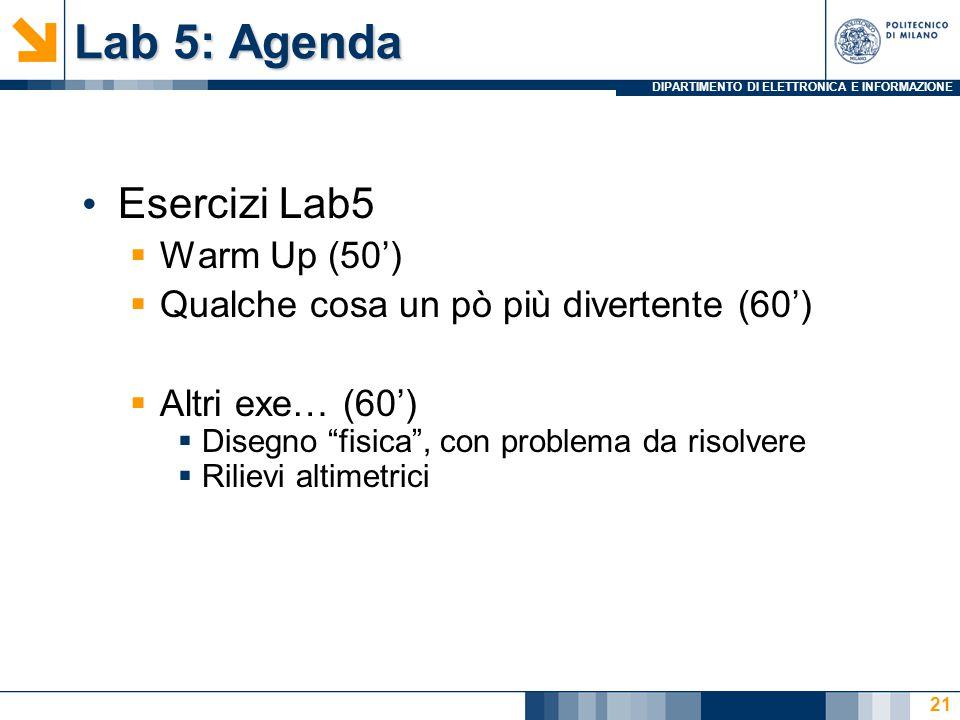 DIPARTIMENTO DI ELETTRONICA E INFORMAZIONE Lab 5: Agenda Esercizi Lab5  Warm Up (50')  Qualche cosa un pò più divertente (60')  Altri exe… (60')  Disegno fisica , con problema da risolvere  Rilievi altimetrici 21