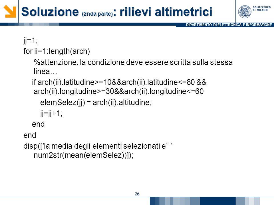 DIPARTIMENTO DI ELETTRONICA E INFORMAZIONE Soluzione (2nda parte) : rilievi altimetrici jj=1; for ii=1:length(arch) %attenzione: la condizione deve essere scritta sulla stessa linea… if arch(ii).latitudine>=10&&arch(ii).latitudine =30&&arch(ii).longitudine<=60 elemSelez(jj) = arch(ii).altitudine; jj=jj+1; end disp([ la media degli elementi selezionati e` num2str(mean(elemSelez))]); 26