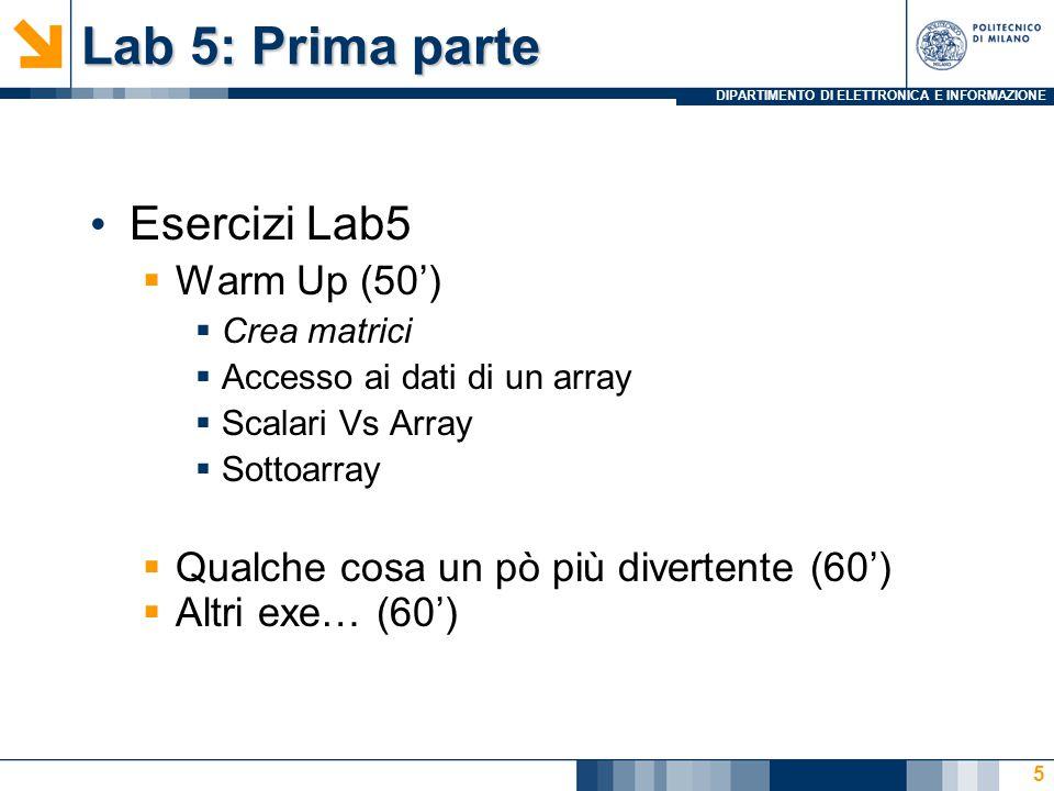 DIPARTIMENTO DI ELETTRONICA E INFORMAZIONE Lab 5: Prima parte Esercizi Lab5  Warm Up (50')  Crea matrici  Accesso ai dati di un array  Scalari Vs Array  Sottoarray  Qualche cosa un pò più divertente (60')  Altri exe… (60') 5
