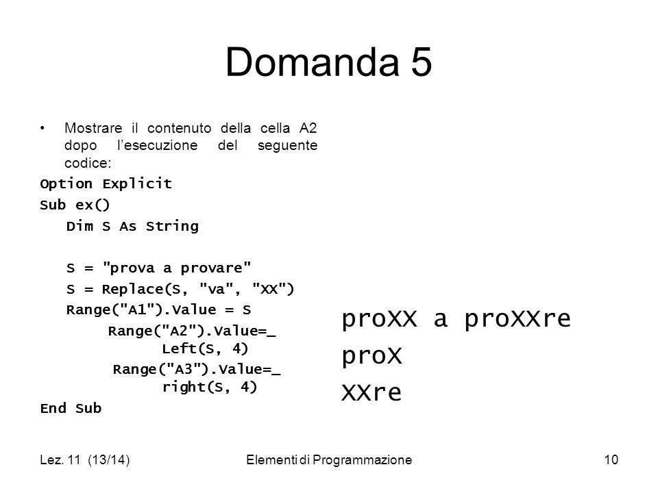 Lez. 11 (13/14)Elementi di Programmazione10 Domanda 5 Mostrare il contenuto della cella A2 dopo l'esecuzione del seguente codice: Option Explicit Sub