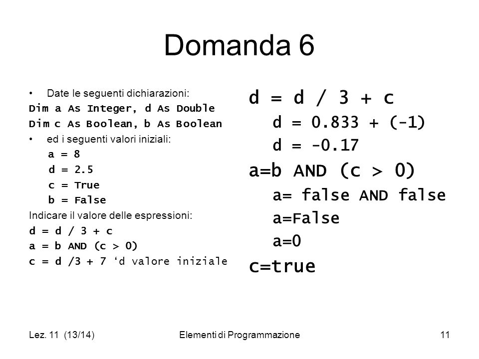 Lez. 11 (13/14)Elementi di Programmazione11 Domanda 6 Date le seguenti dichiarazioni: Dim a As Integer, d As Double Dim c As Boolean, b As Boolean ed