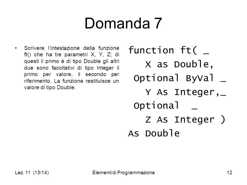 Lez. 11 (13/14)Elementi di Programmazione12 Domanda 7 Scrivere l'intestazione della funzione ft() che ha tre parametri X, Y, Z; di questi il primo è d