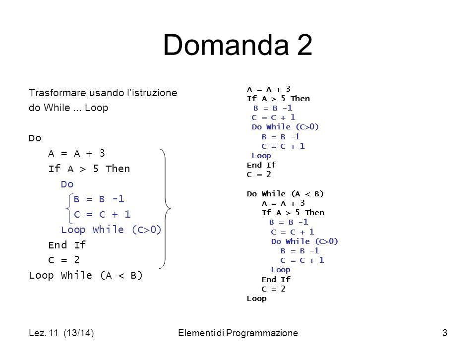 Lez. 11 (13/14)Elementi di Programmazione3 Domanda 2 Trasformare usando l'istruzione do While... Loop Do A = A + 3 If A > 5 Then Do B = B -1 C = C + 1