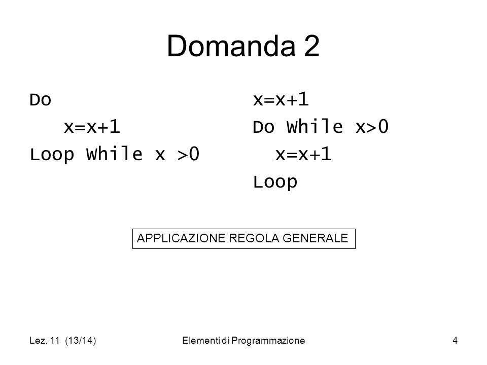Lez. 11 (13/14)Elementi di Programmazione4 Domanda 2 Do x=x+1 Loop While x >0 x=x+1 Do While x>0 x=x+1 Loop APPLICAZIONE REGOLA GENERALE