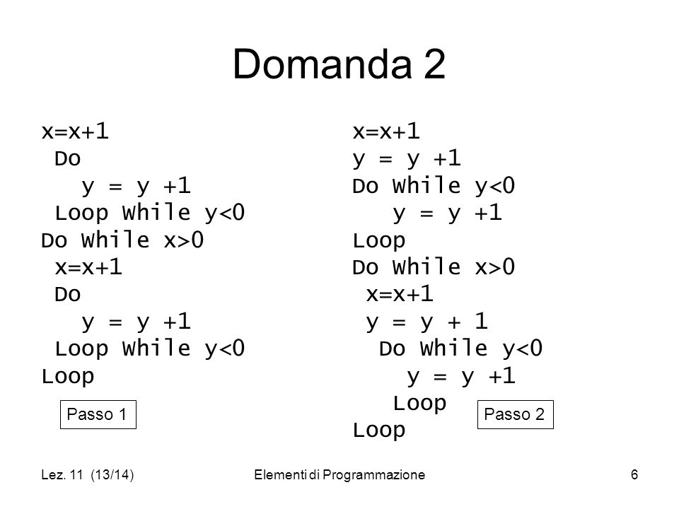 Lez. 11 (13/14)Elementi di Programmazione6 Domanda 2 x=x+1 Do y = y +1 Loop While y<0 Do While x>0 x=x+1 Do y = y +1 Loop While y<0 Loop x=x+1 y = y +
