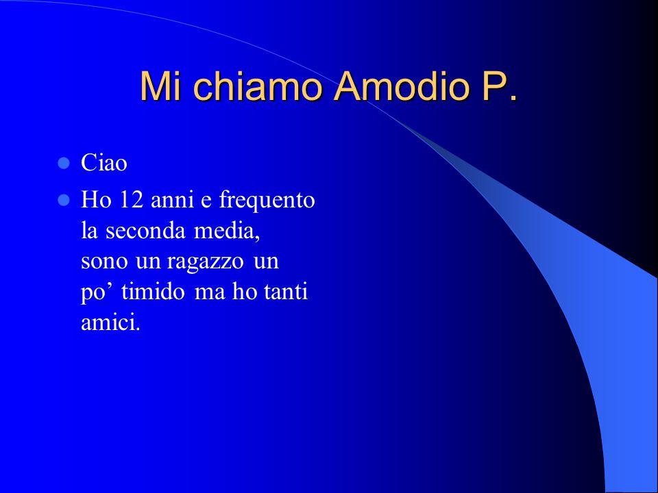 Mi chiamo Amodio P. Ciao Ho 12 anni e frequento la seconda media, sono un ragazzo un po' timido ma ho tanti amici.