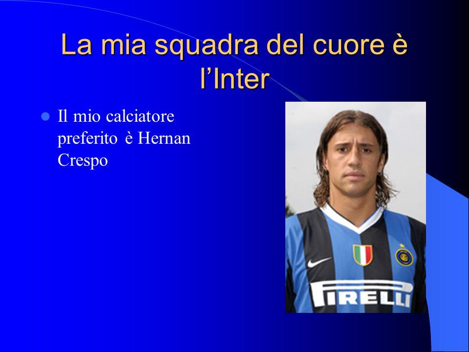 La mia squadra del cuore è l'Inter Il mio calciatore preferito è Hernan Crespo