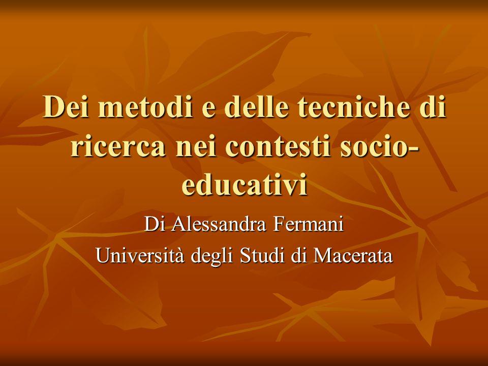 Dei metodi e delle tecniche di ricerca nei contesti socio- educativi Di Alessandra Fermani Università degli Studi di Macerata