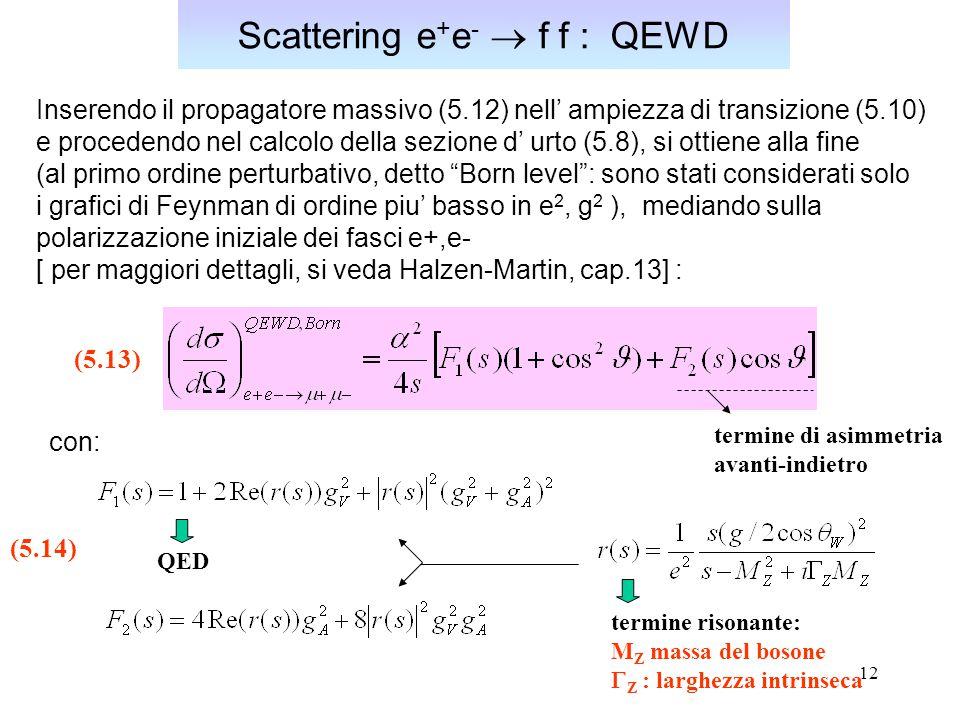 12 Scattering e + e -  f f : QEWD Inserendo il propagatore massivo (5.12) nell' ampiezza di transizione (5.10) e procedendo nel calcolo della sezione
