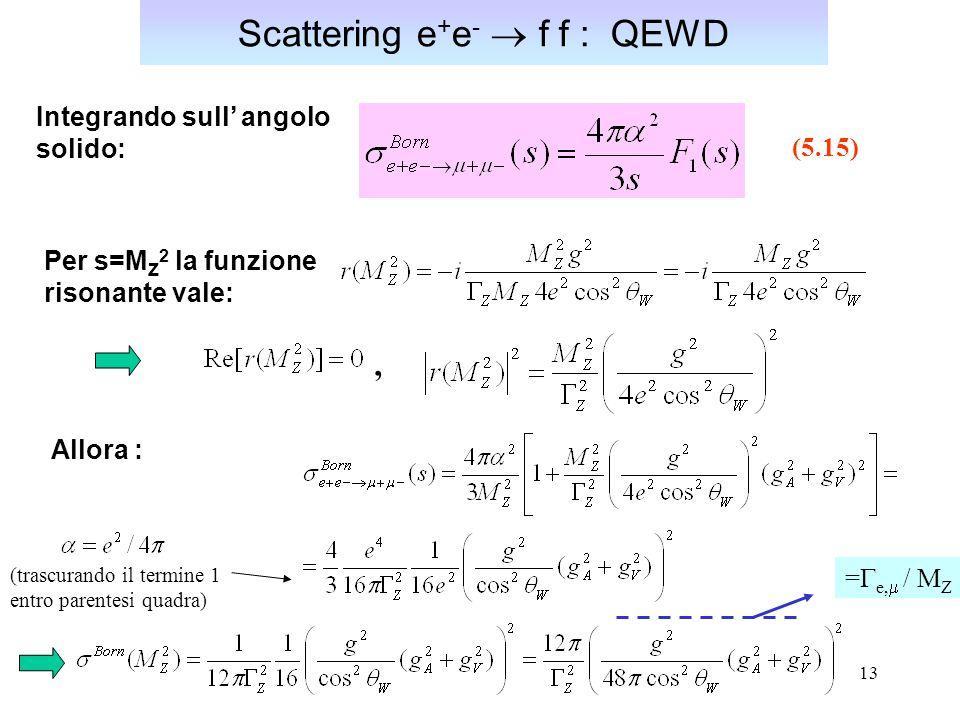 13 Scattering e + e -  f f : QEWD Integrando sull' angolo solido: Per s=M Z 2 la funzione risonante vale: Allora : (5.15), (trascurando il termine 1