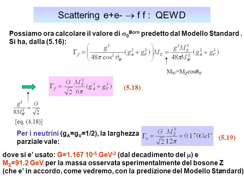15 Scattering e+e-  f f : QEWD Possiamo ora calcolare il valore di  0 Born predetto dal Modello Standard. Si ha, dalla (5.16): M W =M Z cos  W (5.1