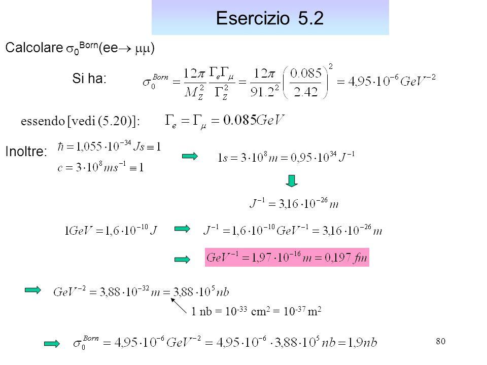 80 Esercizio 5.2 Calcolare  0 Born (ee   ) Si ha: Inoltre: 1 nb = 10 -33 cm 2 = 10 -37 m 2 essendo [vedi (5.20)]: