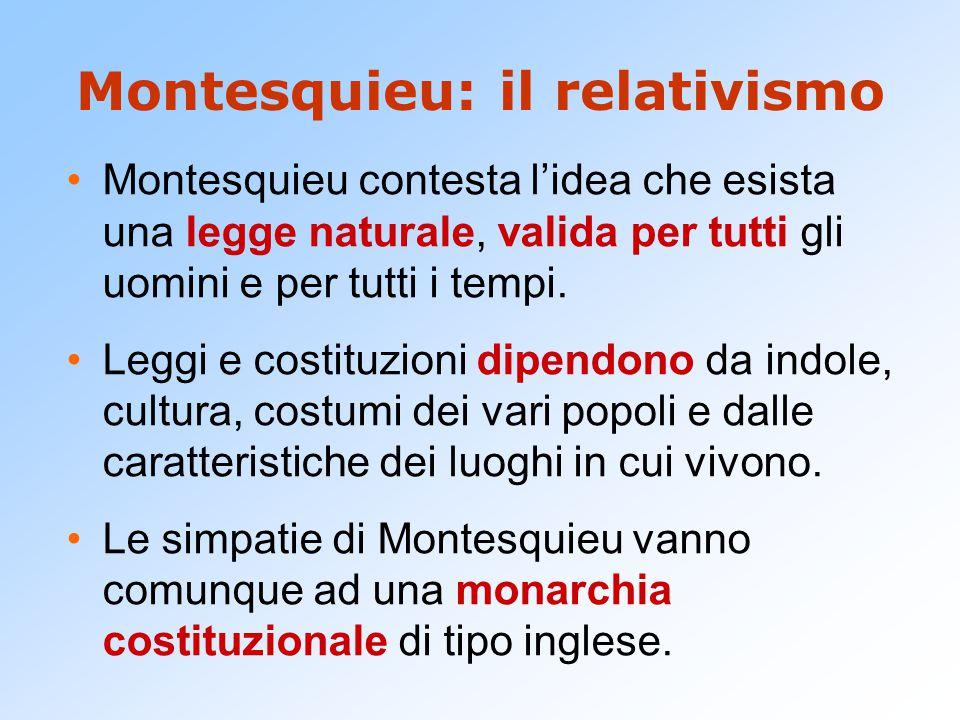 Montesquieu: il relativismo Montesquieu contesta l'idea che esista una legge naturale, valida per tutti gli uomini e per tutti i tempi.