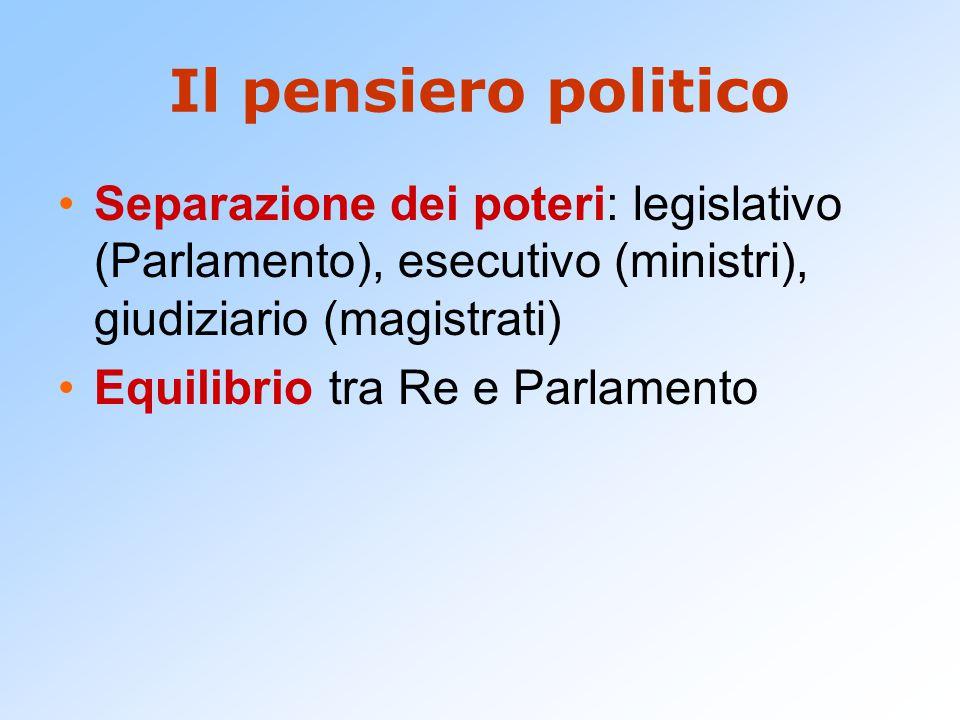 Il pensiero politico Separazione dei poteri: legislativo (Parlamento), esecutivo (ministri), giudiziario (magistrati) Equilibrio tra Re e Parlamento