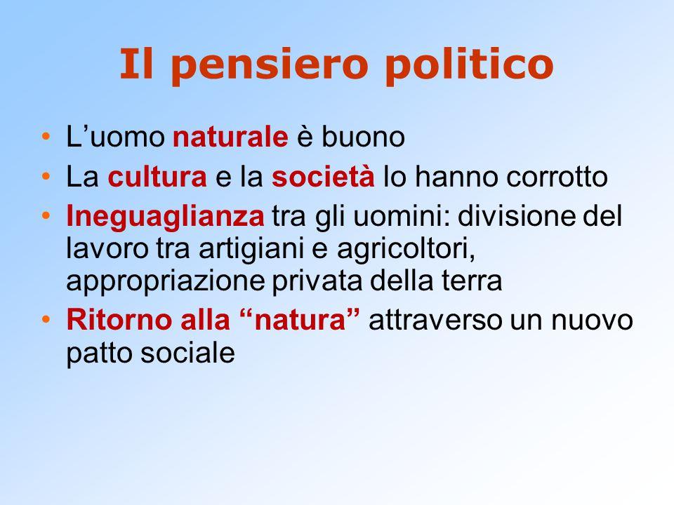 Il pensiero politico L'uomo naturale è buono La cultura e la società lo hanno corrotto Ineguaglianza tra gli uomini: divisione del lavoro tra artigiani e agricoltori, appropriazione privata della terra Ritorno alla natura attraverso un nuovo patto sociale