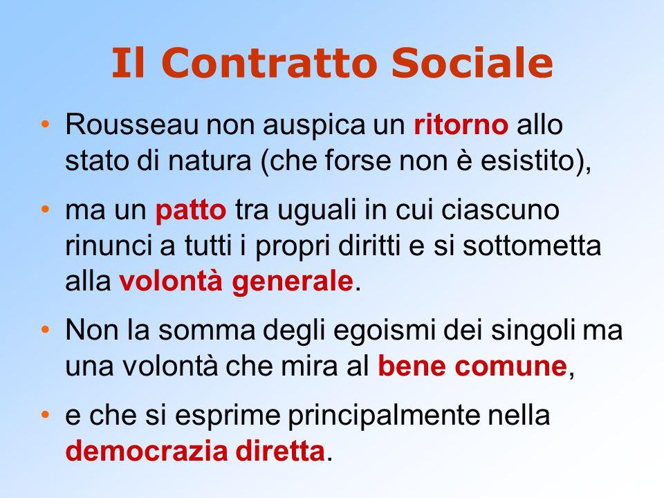 Il Contratto Sociale Rousseau non auspica un ritorno allo stato di natura (che forse non è esistito), ma un patto tra uguali in cui ciascuno rinunci a tutti i propri diritti e si sottometta alla volontà generale.