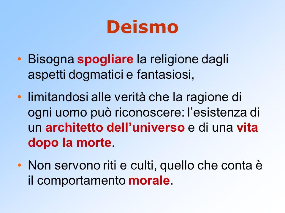 Deismo Bisogna spogliare la religione dagli aspetti dogmatici e fantasiosi, limitandosi alle verità che la ragione di ogni uomo può riconoscere: l'esistenza di un architetto dell'universo e di una vita dopo la morte.