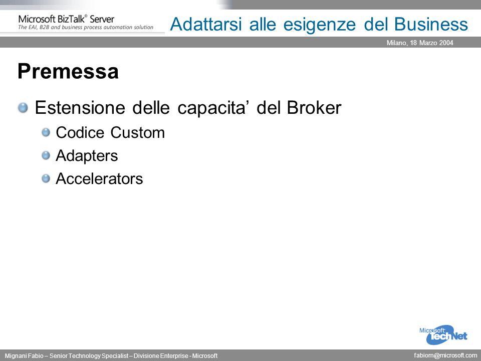 Milano, 18 Marzo 2004 Mignani Fabio – Senior Technology Specialist – Divisione Enterprise - Microsoft fabiom@microsoft.com Adattarsi alle esigenze del Business Adapters Componenti applicative che estendono le capacita' di comunicazione del Broker verso applicazioni e/o tecnologie specifiche.