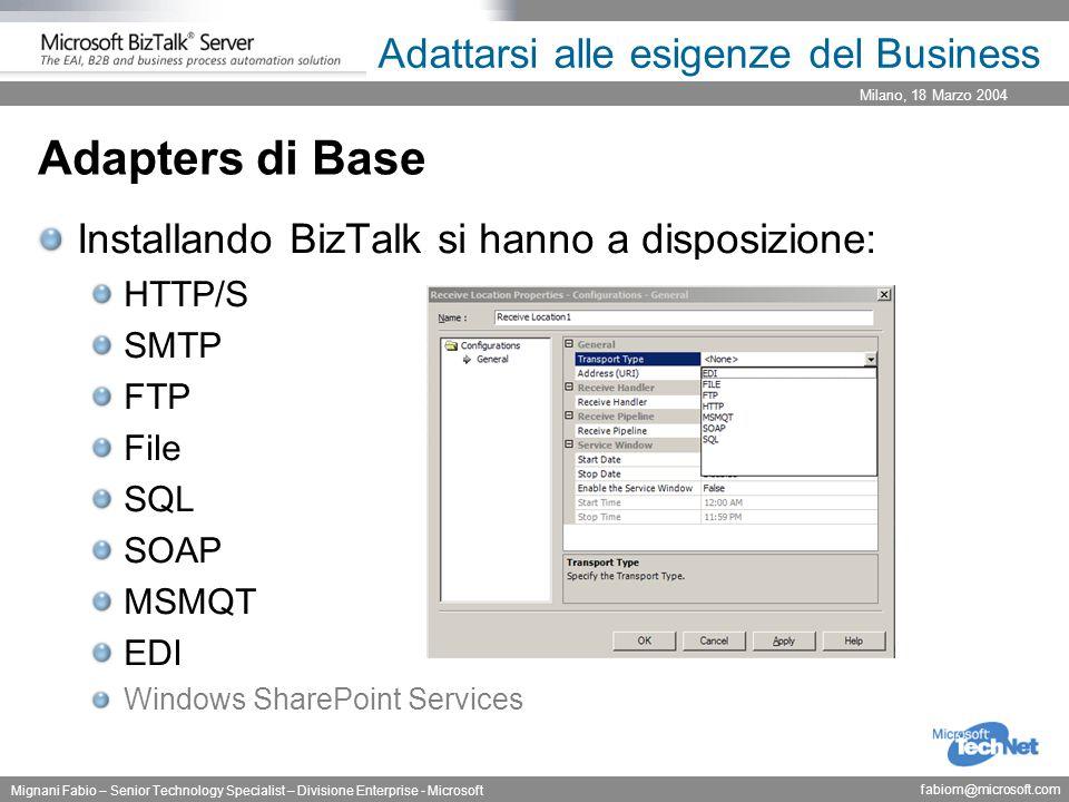 Milano, 18 Marzo 2004 Mignani Fabio – Senior Technology Specialist – Divisione Enterprise - Microsoft fabiom@microsoft.com Adattarsi alle esigenze del Business Adapters di Base Installando BizTalk si hanno a disposizione: HTTP/S SMTP FTP File SQL SOAP MSMQT EDI Windows SharePoint Services