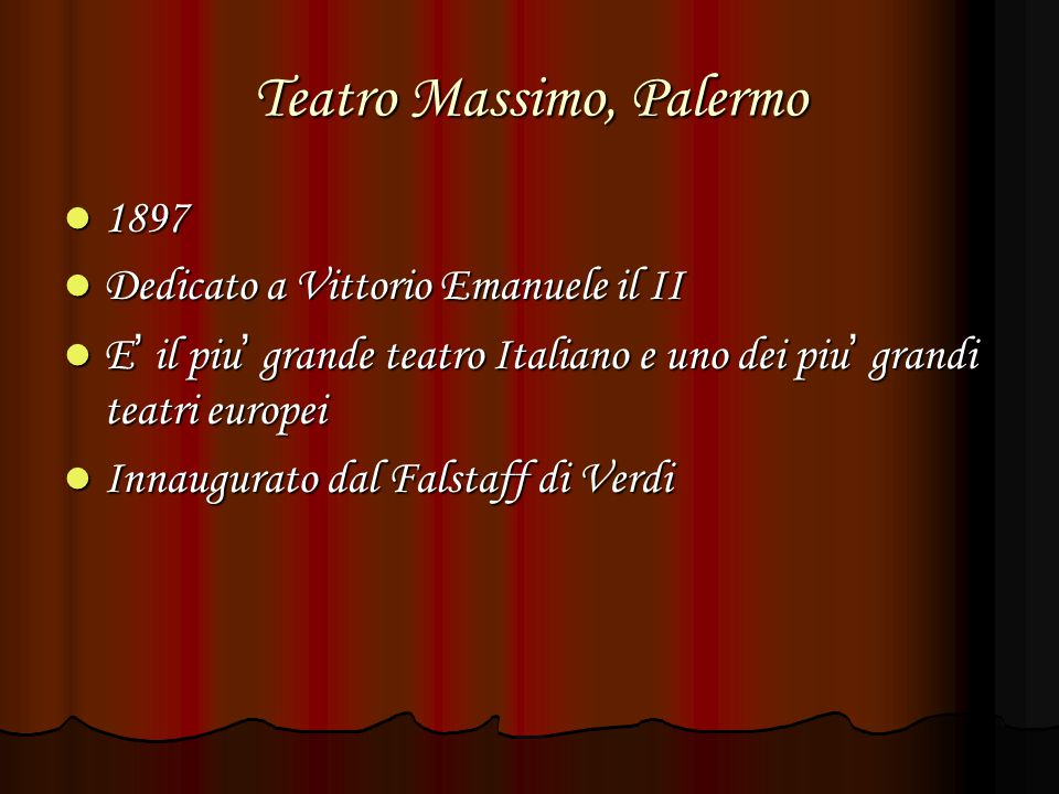 Teatro Massimo, Palermo 1897 1897 Dedicato a Vittorio Emanuele il II Dedicato a Vittorio Emanuele il II E ' il piu ' grande teatro Italiano e uno dei piu ' grandi teatri europei E ' il piu ' grande teatro Italiano e uno dei piu ' grandi teatri europei Innaugurato dal Falstaff di Verdi Innaugurato dal Falstaff di Verdi