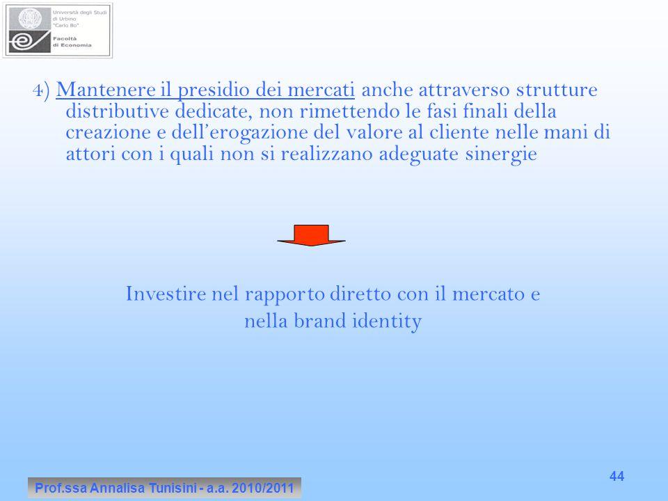 Prof.ssa Annalisa Tunisini - a.a. 2010/2011 44 4) Mantenere il presidio dei mercati anche attraverso strutture distributive dedicate, non rimettendo l