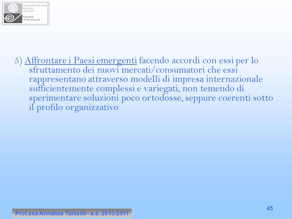 Prof.ssa Annalisa Tunisini - a.a. 2010/2011 45 5) Affrontare i Paesi emergenti facendo accordi con essi per lo sfruttamento dei nuovi mercati/consumat