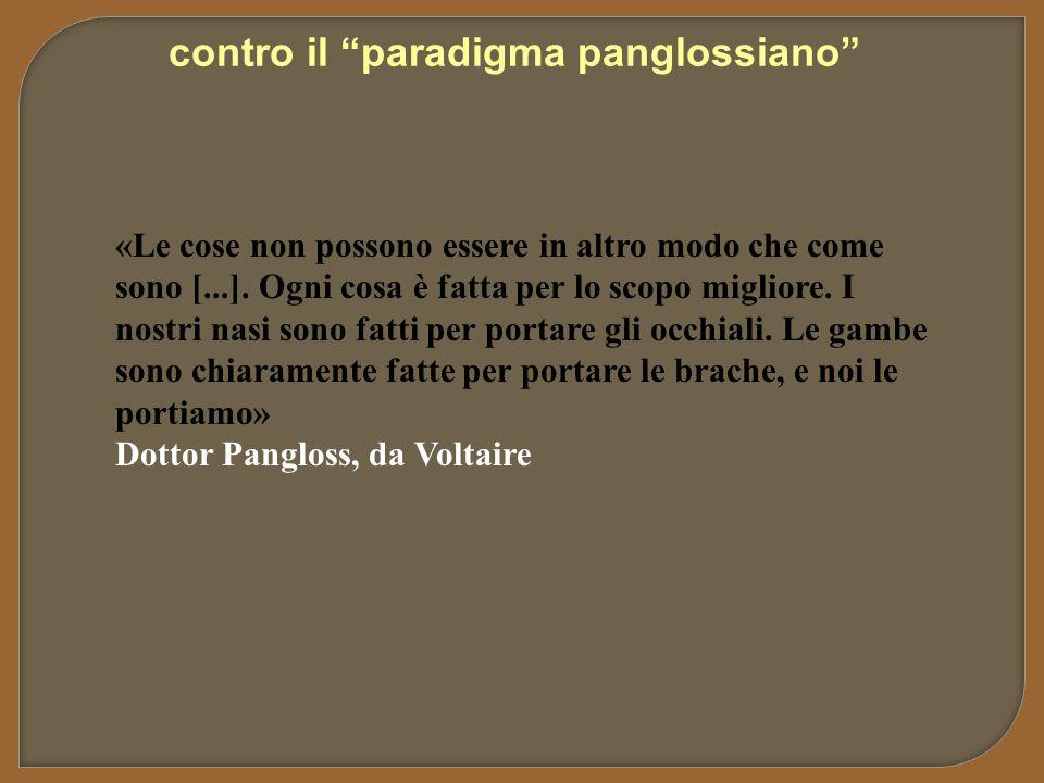 """contro il """"paradigma panglossiano"""" «Le cose non possono essere in altro modo che come sono [...]. Ogni cosa è fatta per lo scopo migliore. I nostri na"""