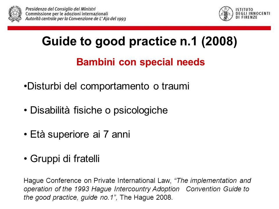 Bambini con special needs Disturbi del comportamento o traumi Disabilità fisiche o psicologiche Età superiore ai 7 anni Gruppi di fratelli Hague Conference on Private International Law, The implementation and operation of the 1993 Hague Intercountry Adoption Convention Guide to the good practice, guide no.1 , The Hague 2008.