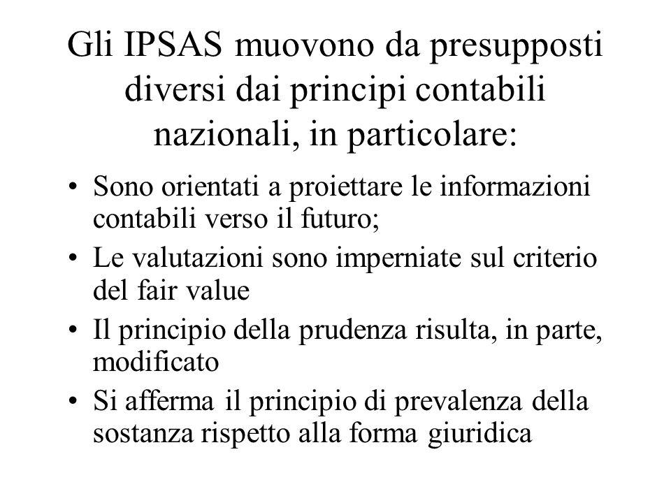 Gli IPSAS muovono da presupposti diversi dai principi contabili nazionali, in particolare: Sono orientati a proiettare le informazioni contabili verso il futuro; Le valutazioni sono imperniate sul criterio del fair value Il principio della prudenza risulta, in parte, modificato Si afferma il principio di prevalenza della sostanza rispetto alla forma giuridica